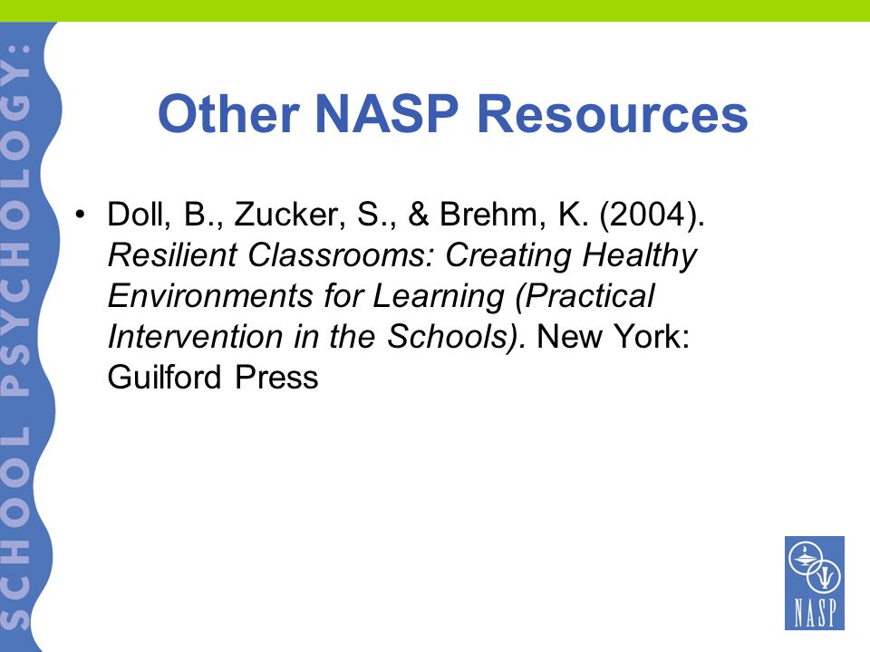 Other NASP Resources Doll, B., Zucker, S., & Brehm, K. (2004). Resilient Classrooms: Creating Healthy Environments for Learning (Practical Interventio