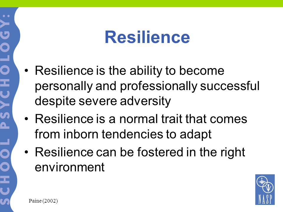 Resilience Resilience is the ability to become personally and professionally successful despite severe adversity Resilience is a normal trait that com