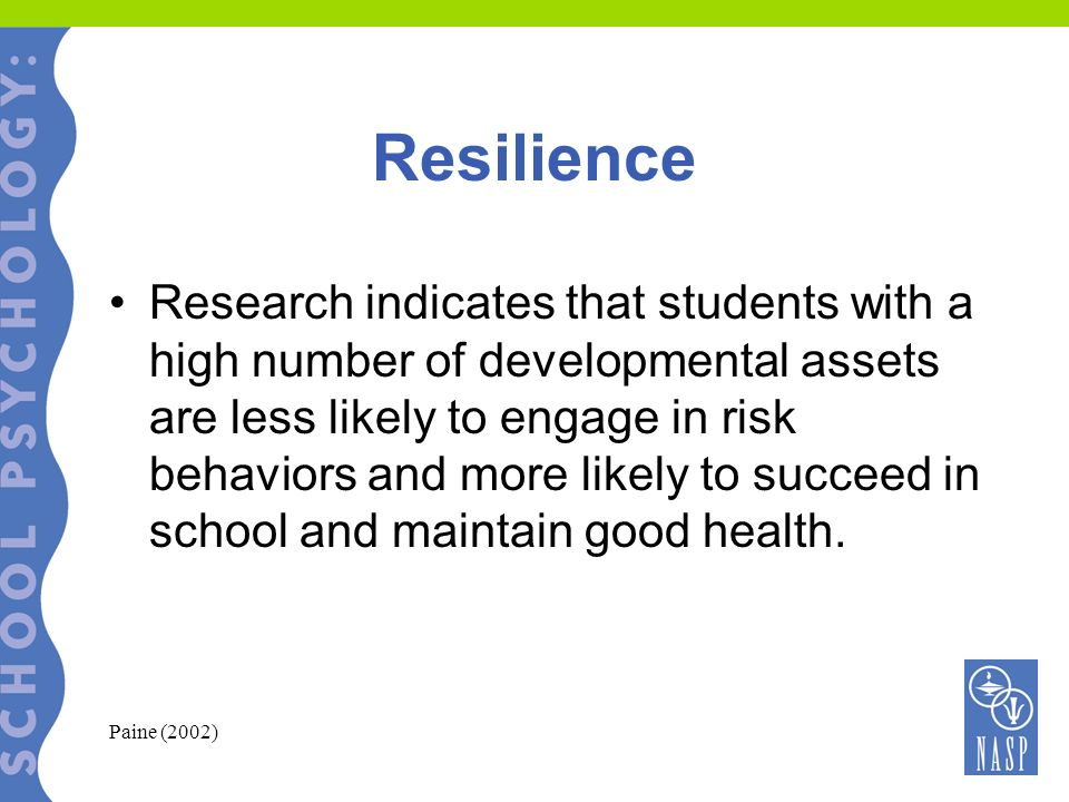 Resilience Research indicates that students with a high number of developmental assets are less likely to engage in risk behaviors and more likely to