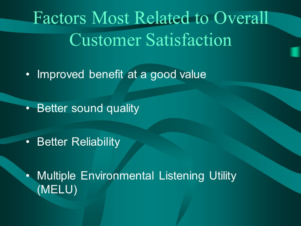 Factors Most Related to Overall Customer Satisfaction Improved benefit at a good value Better sound quality Better Reliability Multiple Environmental Listening Utility (MELU)