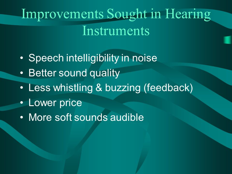 Improvements Sought in Hearing Instruments Speech intelligibility in noise Better sound quality Less whistling & buzzing (feedback) Lower price More soft sounds audible
