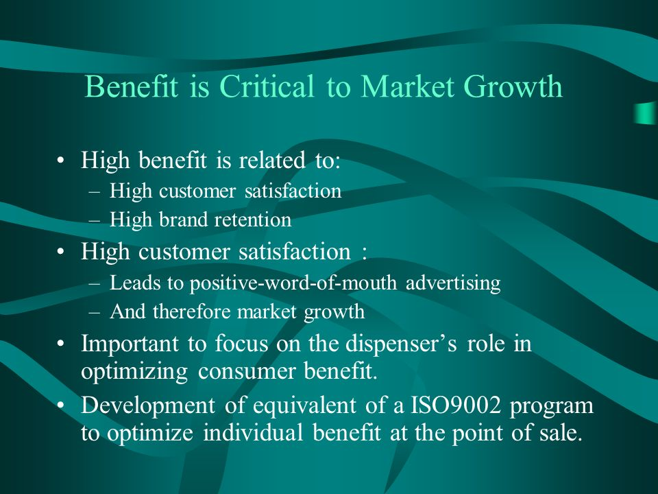 Benefit is Critical to Market Growth High benefit is related to: –High customer satisfaction –High brand retention High customer satisfaction : –Leads to positive-word-of-mouth advertising –And therefore market growth Important to focus on the dispensers role in optimizing consumer benefit.