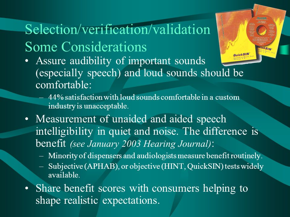 Selection/verification/validation Some Considerations Assure audibility of important sounds (especially speech) and loud sounds should be comfortable: –44% satisfaction with loud sounds comfortable in a custom industry is unacceptable.