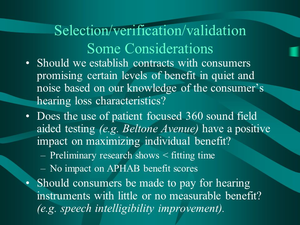 Selection/verification/validation Some Considerations Should we establish contracts with consumers promising certain levels of benefit in quiet and noise based on our knowledge of the consumers hearing loss characteristics.