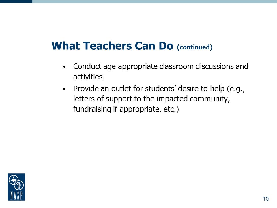 What Teachers Can Do (continued) Conduct age appropriate classroom discussions and activities Provide an outlet for students desire to help (e.g., letters of support to the impacted community, fundraising if appropriate, etc.) 10
