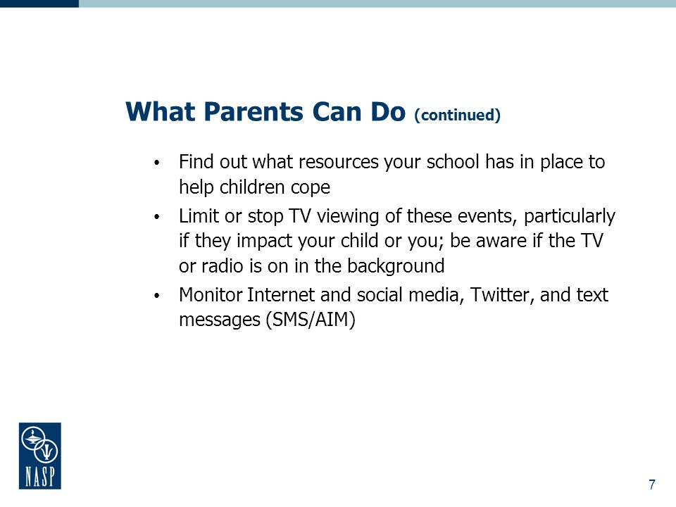 What Parents Can Do (continued) Find out what resources your school has in place to help children cope Limit or stop TV viewing of these events, parti