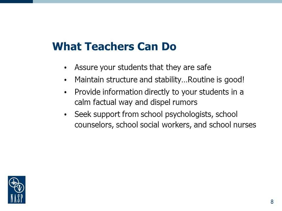 What Teachers Can Do Assure your students that they are safe Maintain structure and stability…Routine is good.