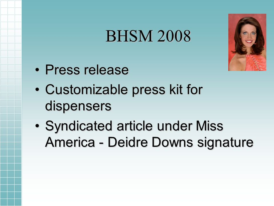 BHSM 2008 Press releasePress release Customizable press kit for dispensersCustomizable press kit for dispensers Syndicated article under Miss America - Deidre Downs signatureSyndicated article under Miss America - Deidre Downs signature