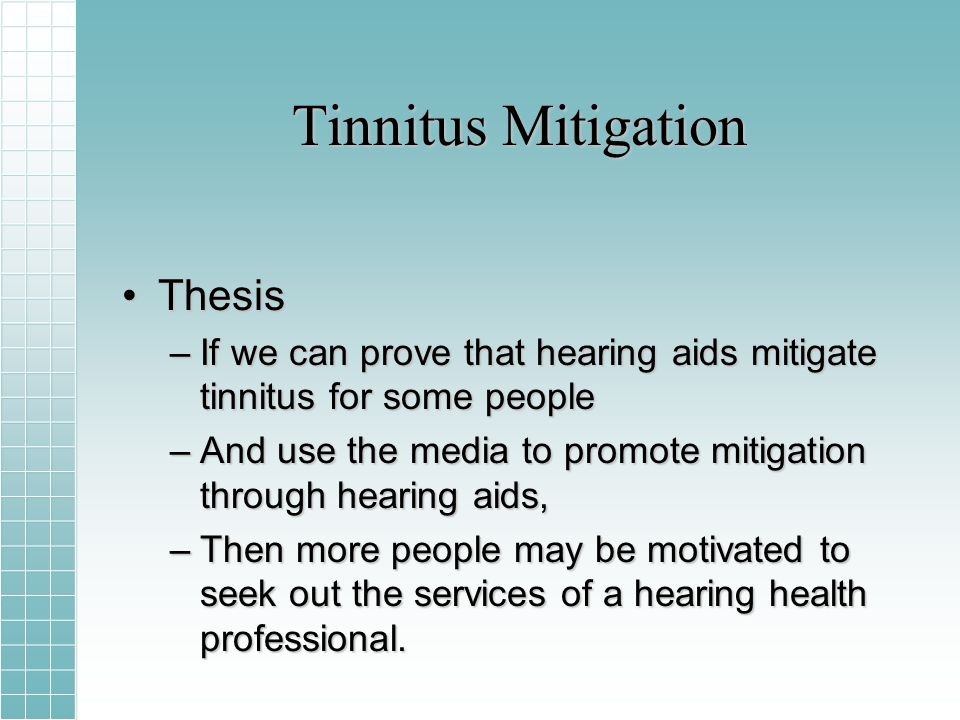 Tinnitus Mitigation ThesisThesis –If we can prove that hearing aids mitigate tinnitus for some people –And use the media to promote mitigation through hearing aids, –Then more people may be motivated to seek out the services of a hearing health professional.