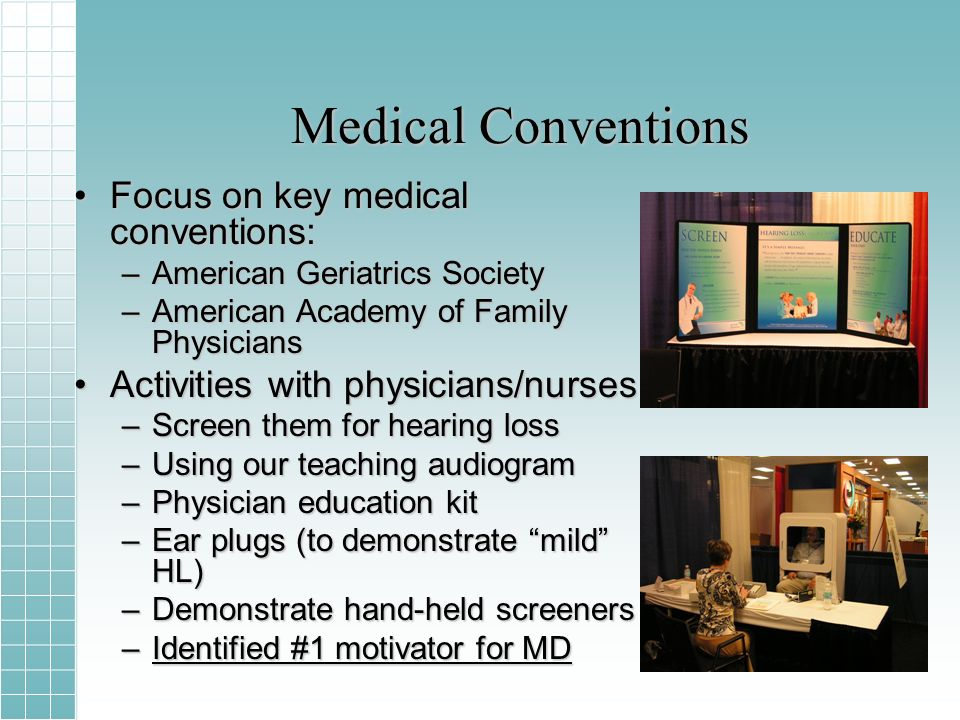 Medical Conventions Focus on key medical conventions:Focus on key medical conventions: –American Geriatrics Society –American Academy of Family Physicians Activities with physicians/nursesActivities with physicians/nurses –Screen them for hearing loss –Using our teaching audiogram –Physician education kit –Ear plugs (to demonstrate mild HL) –Demonstrate hand-held screeners –Identified #1 motivator for MD
