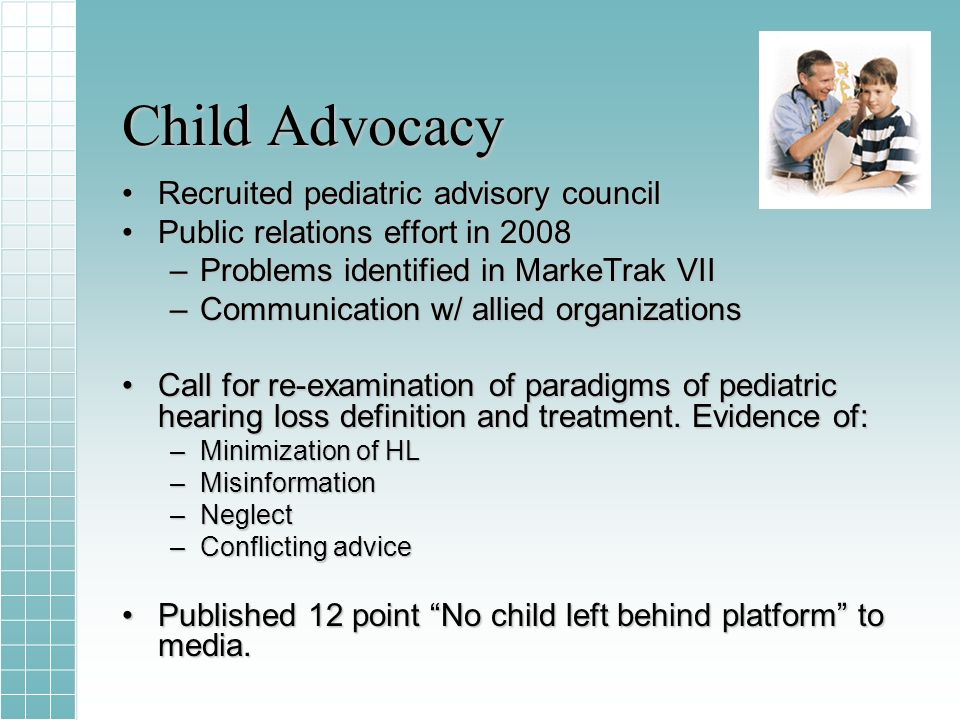 Child Advocacy Recruited pediatric advisory councilRecruited pediatric advisory council Public relations effort in 2008Public relations effort in 2008 –Problems identified in MarkeTrak VII –Communication w/ allied organizations Call for re-examination of paradigms of pediatric hearing loss definition and treatment.