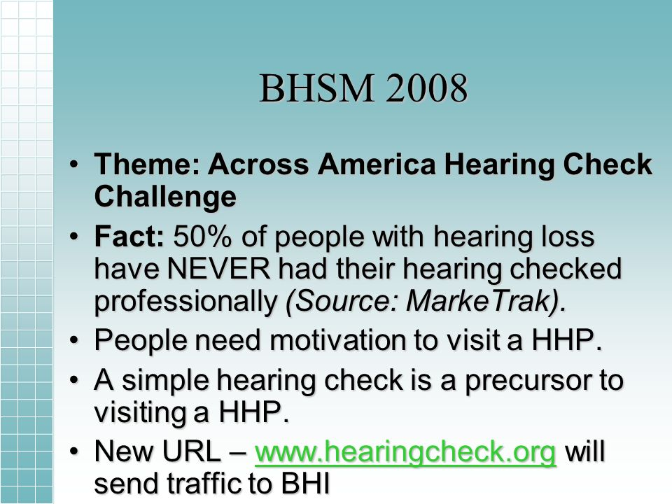 BHSM 2008 Theme: Across America Hearing Check ChallengeTheme: Across America Hearing Check Challenge Fact: 50% of people with hearing loss have NEVER had their hearing checked professionally (Source: MarkeTrak).Fact: 50% of people with hearing loss have NEVER had their hearing checked professionally (Source: MarkeTrak).