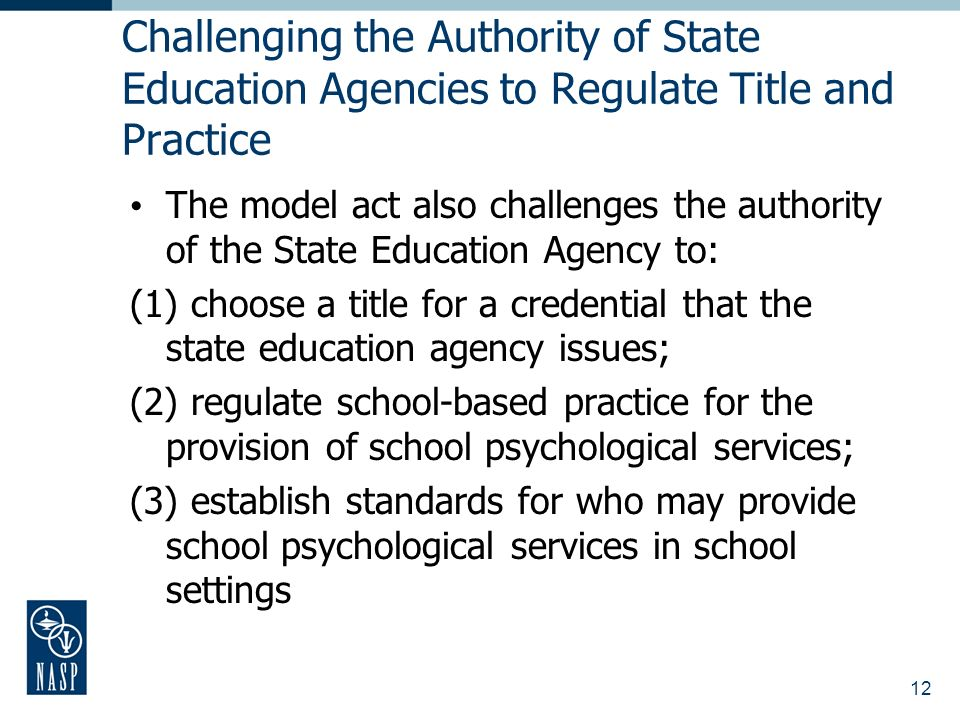 12 Challenging the Authority of State Education Agencies to Regulate Title and Practice The model act also challenges the authority of the State Education Agency to: (1) choose a title for a credential that the state education agency issues; (2) regulate school-based practice for the provision of school psychological services; (3) establish standards for who may provide school psychological services in school settings