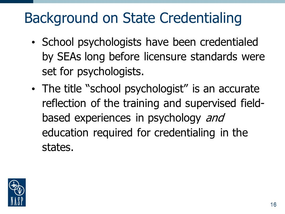 16 School psychologists have been credentialed by SEAs long before licensure standards were set for psychologists. The title school psychologist is an