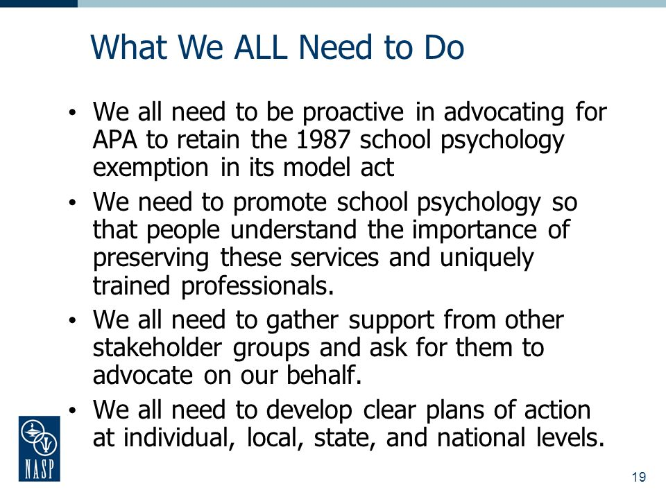 19 We all need to be proactive in advocating for APA to retain the 1987 school psychology exemption in its model act We need to promote school psychol
