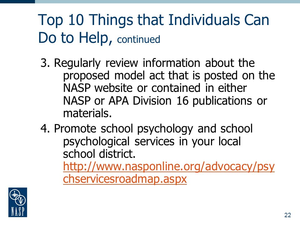 22 Top 10 Things that Individuals Can Do to Help, continued 3. Regularly review information about the proposed model act that is posted on the NASP we