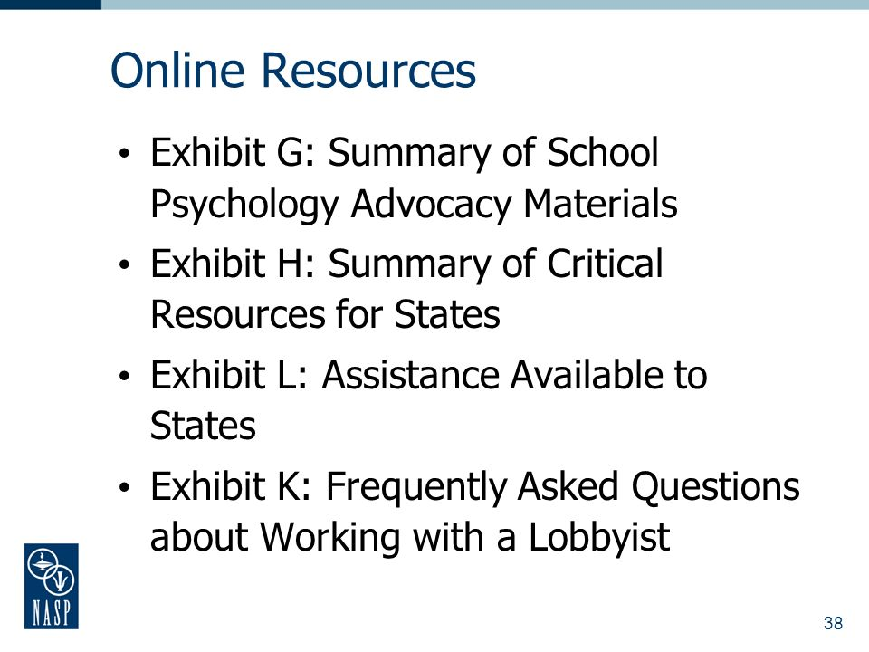 38 Online Resources Exhibit G: Summary of School Psychology Advocacy Materials Exhibit H: Summary of Critical Resources for States Exhibit L: Assistance Available to States Exhibit K: Frequently Asked Questions about Working with a Lobbyist