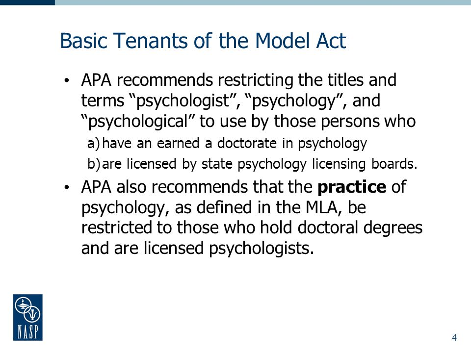 4 Basic Tenants of the Model Act APA recommends restricting the titles and terms psychologist, psychology, and psychological to use by those persons who a)have an earned a doctorate in psychology b)are licensed by state psychology licensing boards.