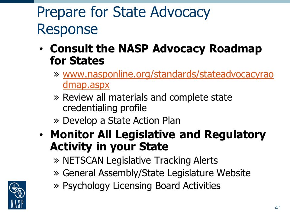 41 Prepare for State Advocacy Response Consult the NASP Advocacy Roadmap for States »www.nasponline.org/standards/stateadvocacyrao dmap.aspxwww.nasponline.org/standards/stateadvocacyrao dmap.aspx »Review all materials and complete state credentialing profile »Develop a State Action Plan Monitor All Legislative and Regulatory Activity in your State »NETSCAN Legislative Tracking Alerts »General Assembly/State Legislature Website »Psychology Licensing Board Activities