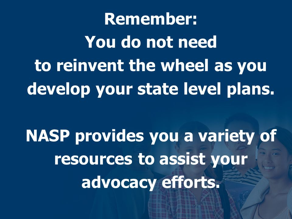 Remember: You do not need to reinvent the wheel as you develop your state level plans. NASP provides you a variety of resources to assist your advocac