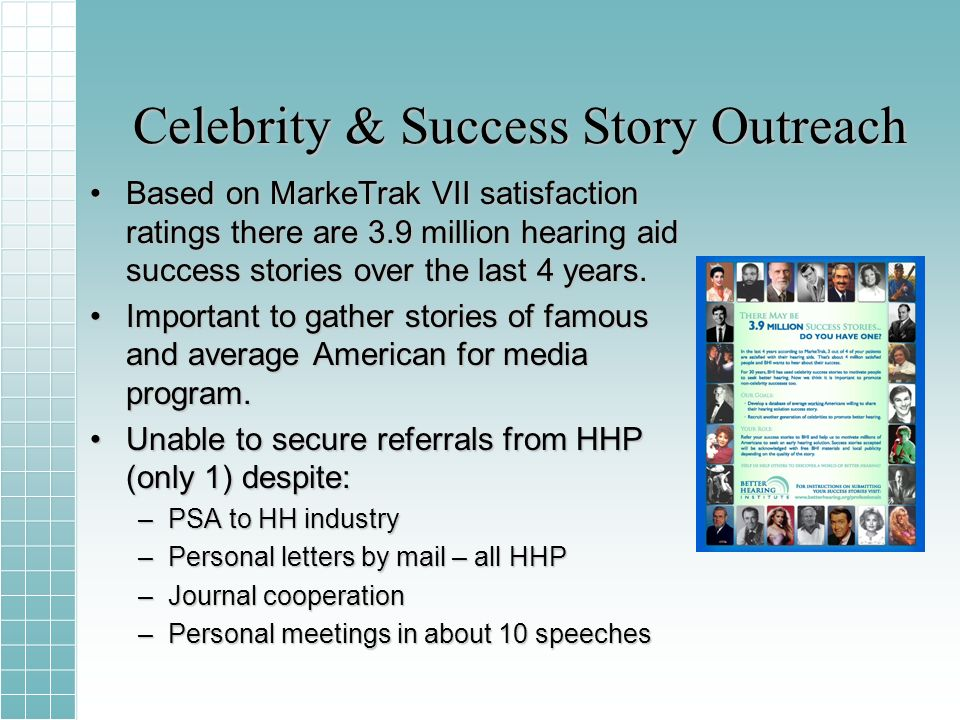 Celebrity & Success Story Outreach Based on MarkeTrak VII satisfaction ratings there are 3.9 million hearing aid success stories over the last 4 years.Based on MarkeTrak VII satisfaction ratings there are 3.9 million hearing aid success stories over the last 4 years.