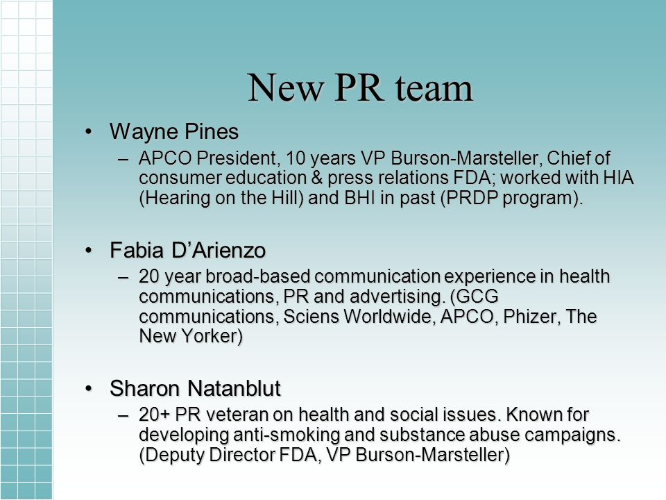 New PR team Wayne PinesWayne Pines –APCO President, 10 years VP Burson-Marsteller, Chief of consumer education & press relations FDA; worked with HIA (Hearing on the Hill) and BHI in past (PRDP program).