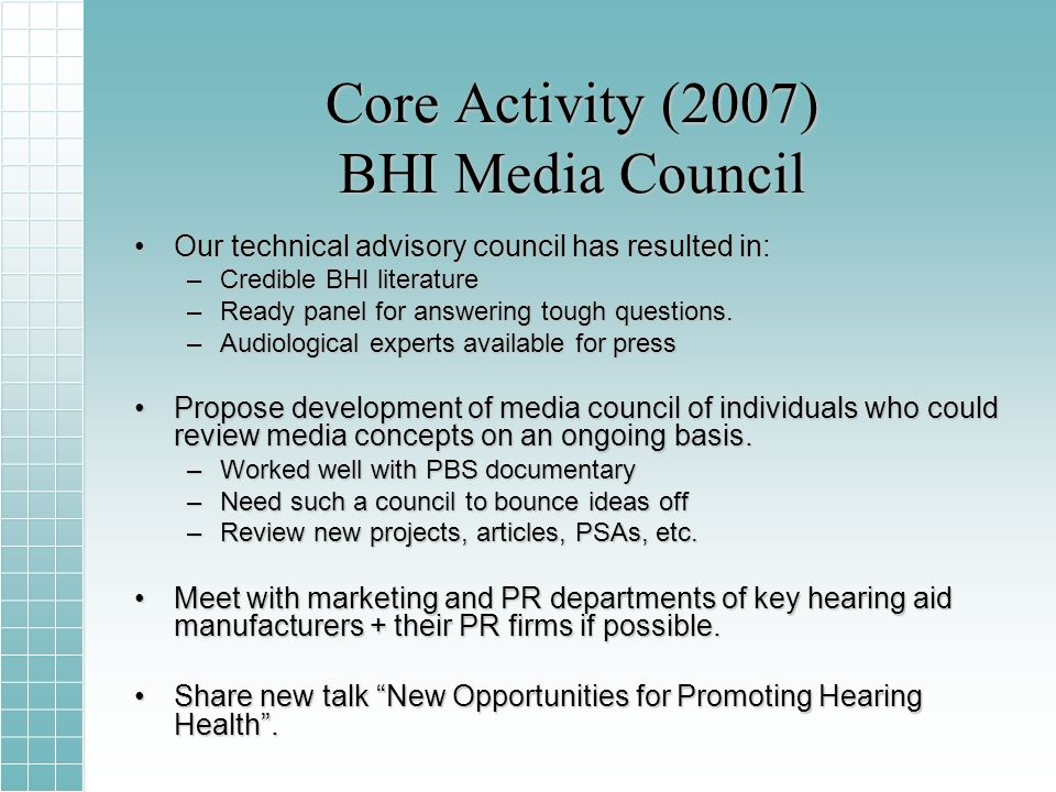 Core Activity (2007) BHI Media Council Our technical advisory council has resulted in:Our technical advisory council has resulted in: –Credible BHI literature –Ready panel for answering tough questions.