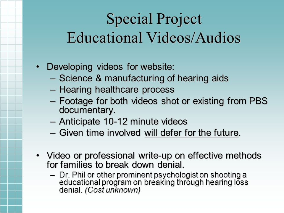 Special Project Educational Videos/Audios Developing videos for website:Developing videos for website: –Science & manufacturing of hearing aids –Hearing healthcare process –Footage for both videos shot or existing from PBS documentary.