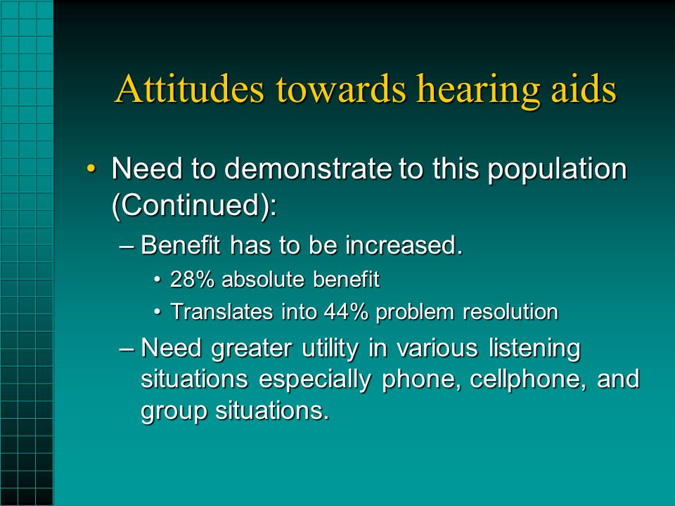 Attitudes towards hearing aids Need to demonstrate to this population (Continued):Need to demonstrate to this population (Continued): –Benefit has to be increased.