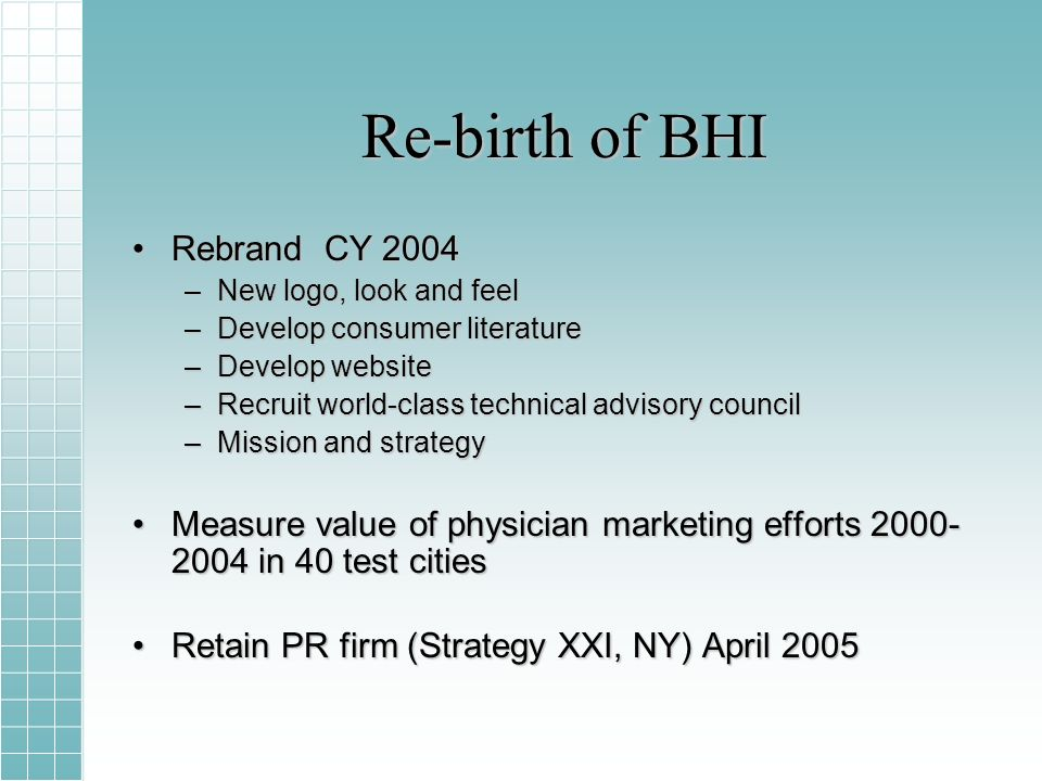 Re-birth of BHI Rebrand CY 2004Rebrand CY 2004 –New logo, look and feel –Develop consumer literature –Develop website –Recruit world-class technical advisory council –Mission and strategy Measure value of physician marketing efforts 2000- 2004 in 40 test citiesMeasure value of physician marketing efforts 2000- 2004 in 40 test cities Retain PR firm (Strategy XXI, NY) April 2005Retain PR firm (Strategy XXI, NY) April 2005