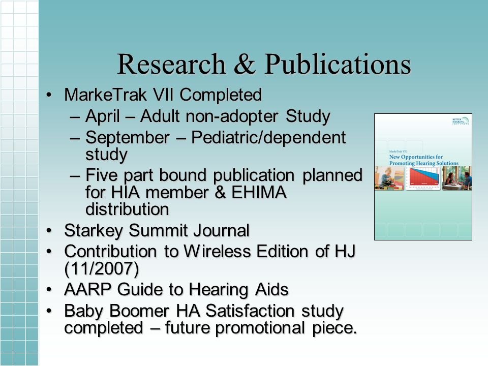 Research & Publications MarkeTrak VII CompletedMarkeTrak VII Completed –April – Adult non-adopter Study –September – Pediatric/dependent study –Five part bound publication planned for HIA member & EHIMA distribution Starkey Summit JournalStarkey Summit Journal Contribution to Wireless Edition of HJ (11/2007)Contribution to Wireless Edition of HJ (11/2007) AARP Guide to Hearing AidsAARP Guide to Hearing Aids Baby Boomer HA Satisfaction study completed – future promotional piece.Baby Boomer HA Satisfaction study completed – future promotional piece.