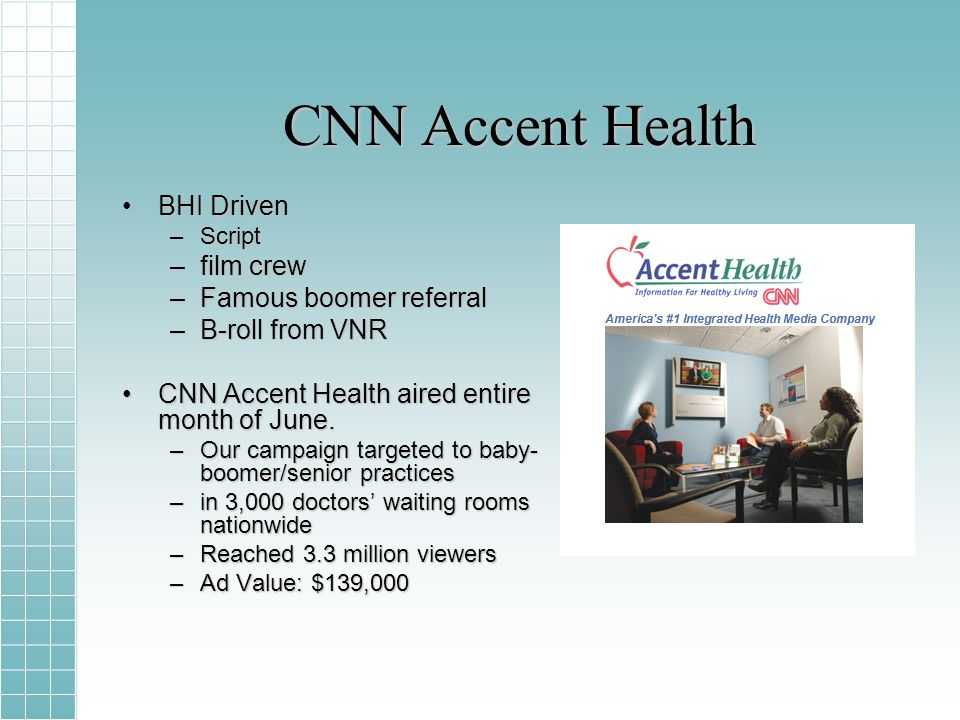 CNN Accent Health BHI DrivenBHI Driven –Script –film crew –Famous boomer referral –B-roll from VNR CNN Accent Health aired entire month of June.CNN Accent Health aired entire month of June.