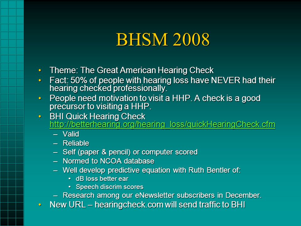 BHSM 2008 Theme: The Great American Hearing CheckTheme: The Great American Hearing Check Fact: 50% of people with hearing loss have NEVER had their hearing checked professionally.Fact: 50% of people with hearing loss have NEVER had their hearing checked professionally.