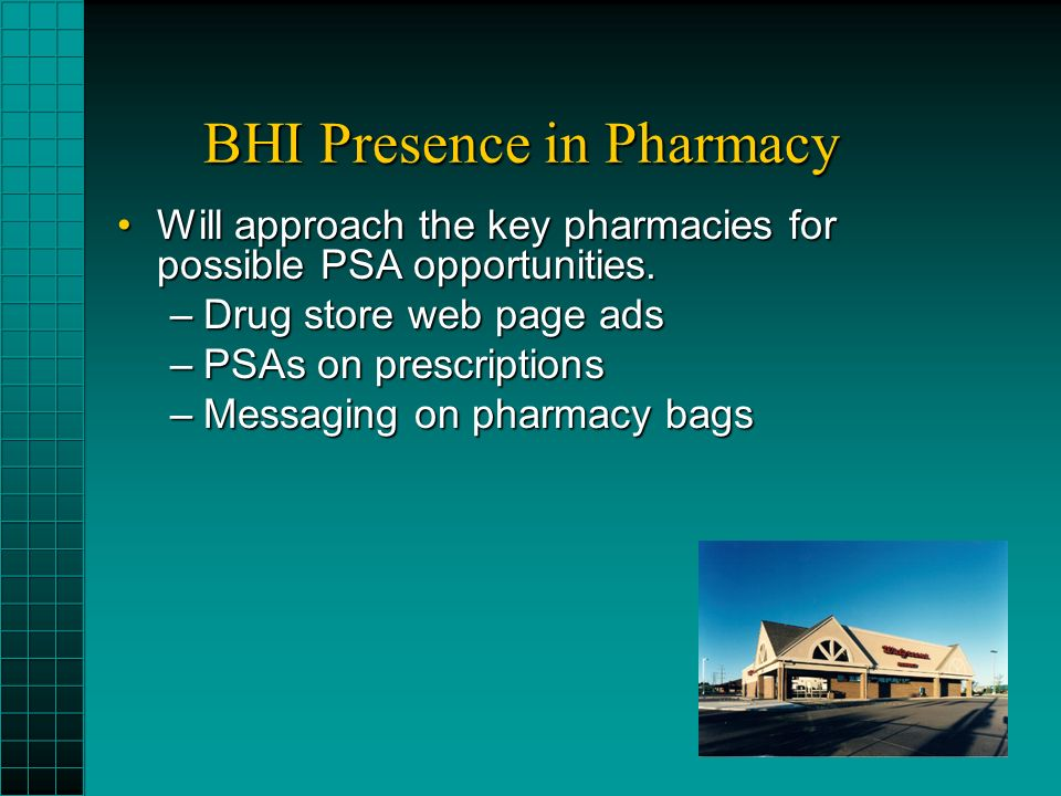 BHI Presence in Pharmacy Will approach the key pharmacies for possible PSA opportunities.Will approach the key pharmacies for possible PSA opportunities.