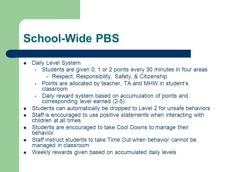 School-Wide PBS Daily Level System Students are given 0, 1 or 2 points every 30 minutes in four areas Respect, Responsibility, Safety, & Citizenship P