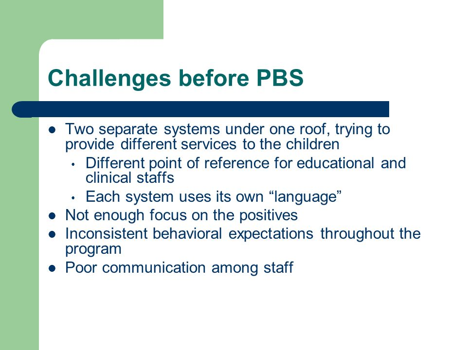 Challenges before PBS Two separate systems under one roof, trying to provide different services to the children Different point of reference for educa
