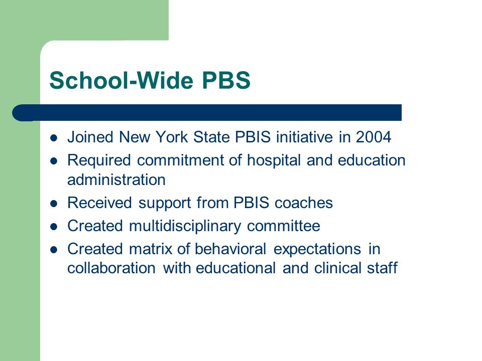 School-Wide PBS Joined New York State PBIS initiative in 2004 Required commitment of hospital and education administration Received support from PBIS