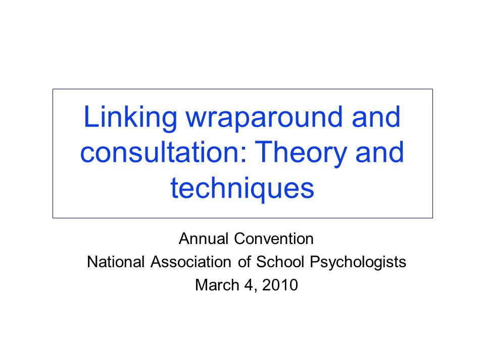 Linking wraparound and consultation: Theory and techniques Annual Convention National Association of School Psychologists March 4, 2010