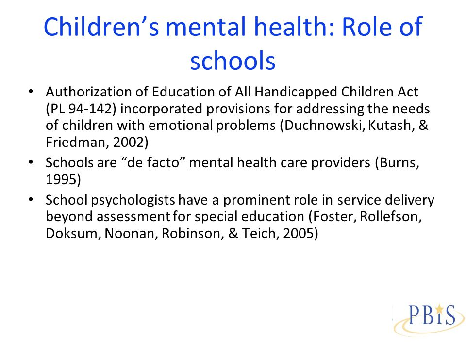 Childrens mental health: Role of schools Authorization of Education of All Handicapped Children Act (PL 94-142) incorporated provisions for addressing the needs of children with emotional problems (Duchnowski, Kutash, & Friedman, 2002) Schools are de facto mental health care providers (Burns, 1995) School psychologists have a prominent role in service delivery beyond assessment for special education (Foster, Rollefson, Doksum, Noonan, Robinson, & Teich, 2005)