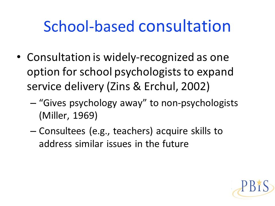 School-based consultation Consultation is widely-recognized as one option for school psychologists to expand service delivery (Zins & Erchul, 2002) – Gives psychology away to non-psychologists (Miller, 1969) – Consultees (e.g., teachers) acquire skills to address similar issues in the future