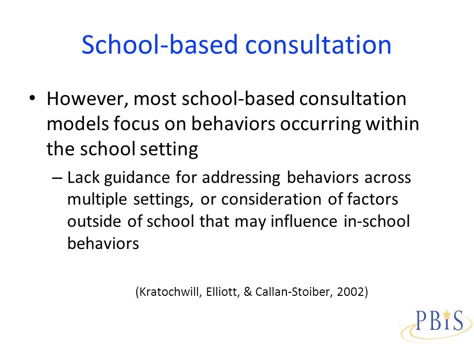 School-based consultation However, most school-based consultation models focus on behaviors occurring within the school setting – Lack guidance for addressing behaviors across multiple settings, or consideration of factors outside of school that may influence in-school behaviors (Kratochwill, Elliott, & Callan-Stoiber, 2002)