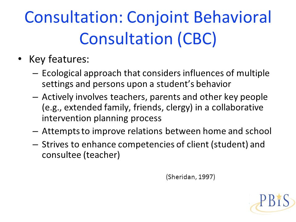 Consultation: Conjoint Behavioral Consultation (CBC) Key features: – Ecological approach that considers influences of multiple settings and persons upon a students behavior – Actively involves teachers, parents and other key people (e.g., extended family, friends, clergy) in a collaborative intervention planning process – Attempts to improve relations between home and school – Strives to enhance competencies of client (student) and consultee (teacher) (Sheridan, 1997)