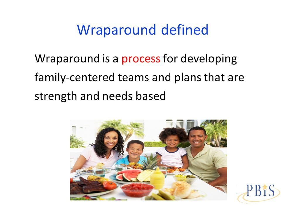 Wraparound defined Wraparound is a process for developing family-centered teams and plans that are strength and needs based