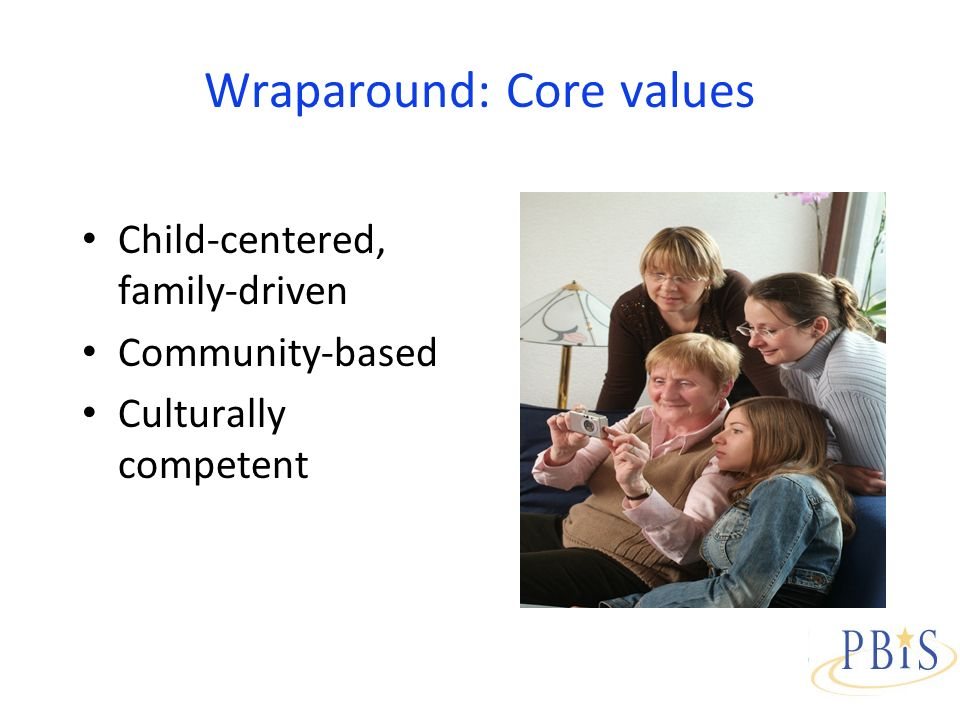 Wraparound: Core values Child-centered, family-driven Community-based Culturally competent