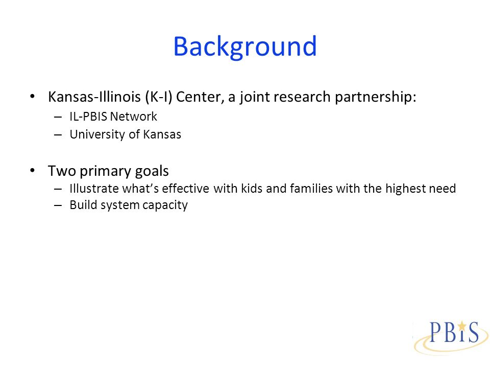 Background Kansas-Illinois (K-I) Center, a joint research partnership: – IL-PBIS Network – University of Kansas Two primary goals – Illustrate whats effective with kids and families with the highest need – Build system capacity