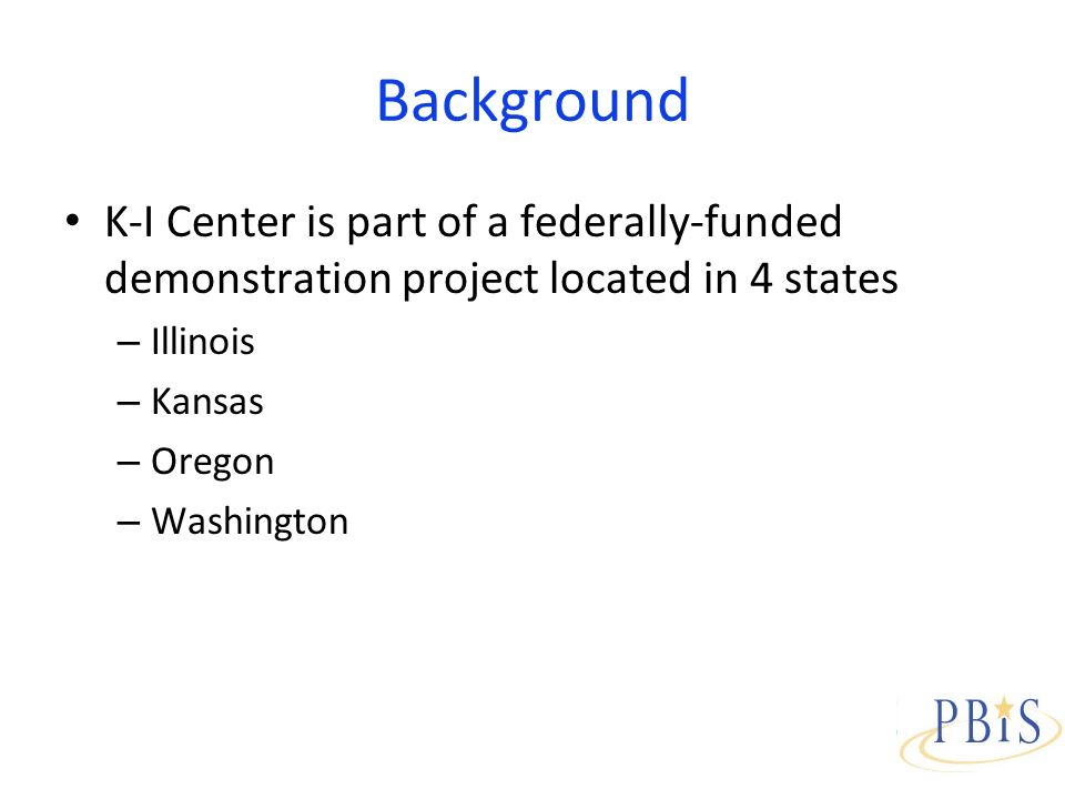 Background K-I Center is part of a federally-funded demonstration project located in 4 states – Illinois – Kansas – Oregon – Washington