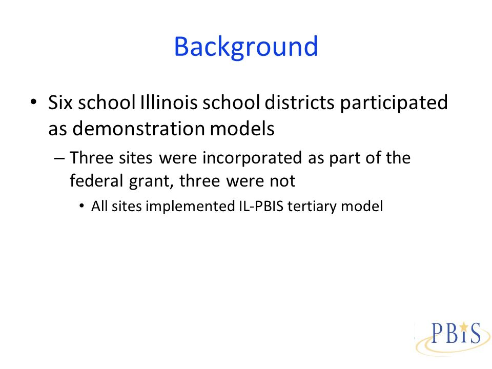 Background Six school Illinois school districts participated as demonstration models – Three sites were incorporated as part of the federal grant, three were not All sites implemented IL-PBIS tertiary model