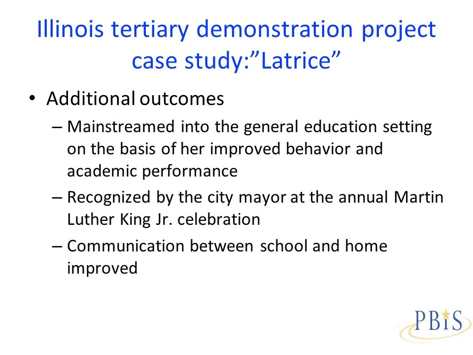 Illinois tertiary demonstration project case study:Latrice Additional outcomes – Mainstreamed into the general education setting on the basis of her improved behavior and academic performance – Recognized by the city mayor at the annual Martin Luther King Jr.