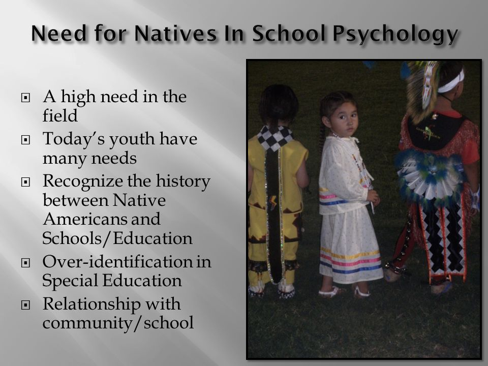 A high need in the field Todays youth have many needs Recognize the history between Native Americans and Schools/Education Over-identification in Special Education Relationship with community/school