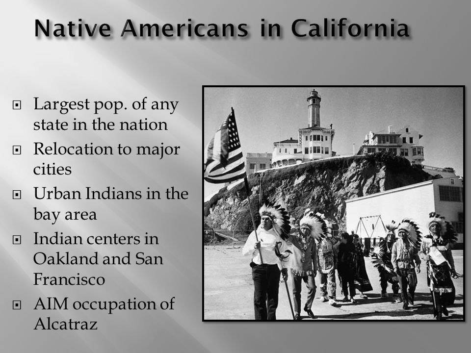 Largest pop. of any state in the nation Relocation to major cities Urban Indians in the bay area Indian centers in Oakland and San Francisco AIM occup